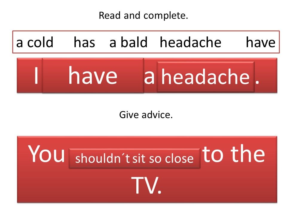 Read and complete.I _______ a _______. a coldhas a baldheadachehave Give advice.