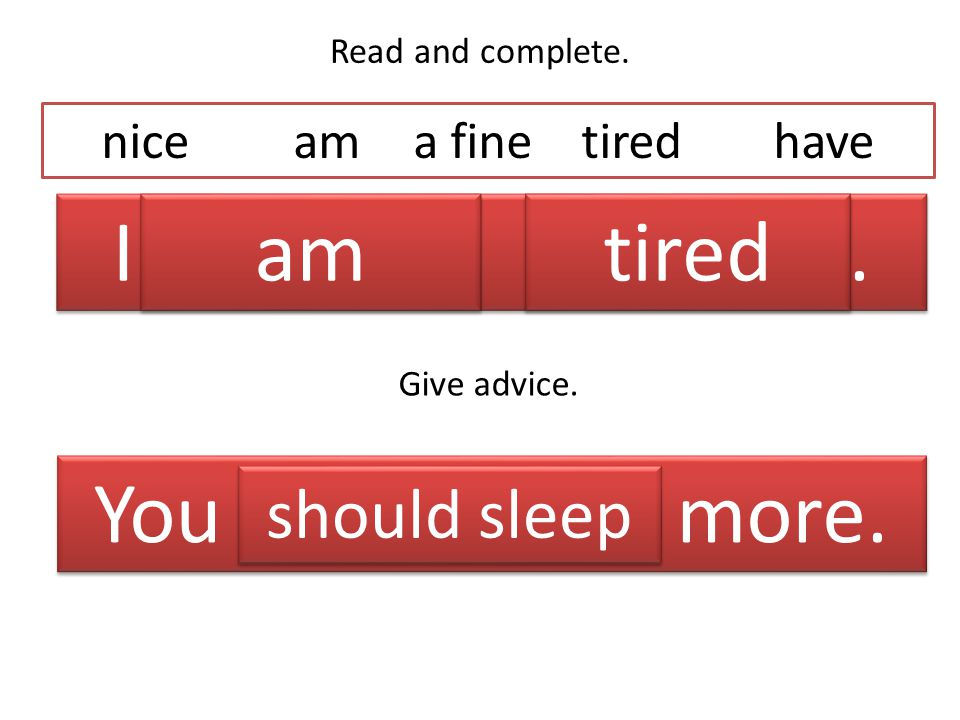 Read and complete. I _______ _______. niceam a finetiredhave Give advice.