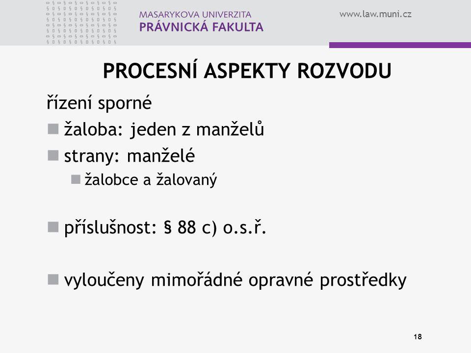 www.law.muni.cz 18 PROCESNÍ ASPEKTY ROZVODU řízení sporné žaloba: jeden z manželů strany: manželé žalobce a žalovaný příslušnost: § 88 c) o.s.ř.