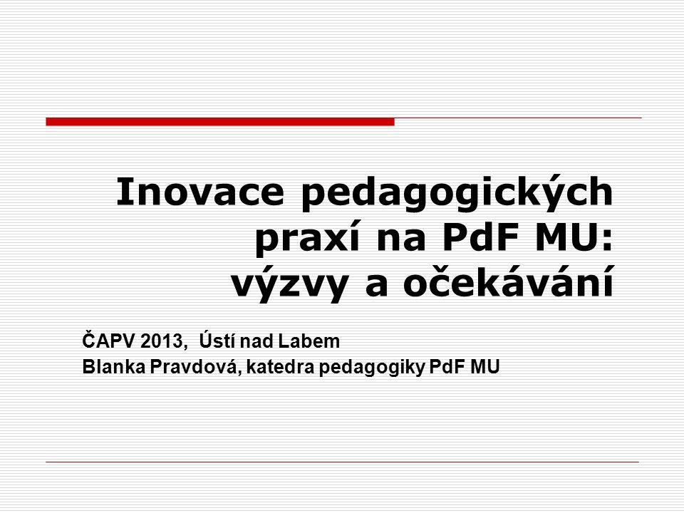 Inovace pedagogických praxí na PdF MU: výzvy a očekávání ČAPV 2013, Ústí nad Labem Blanka Pravdová, katedra pedagogiky PdF MU