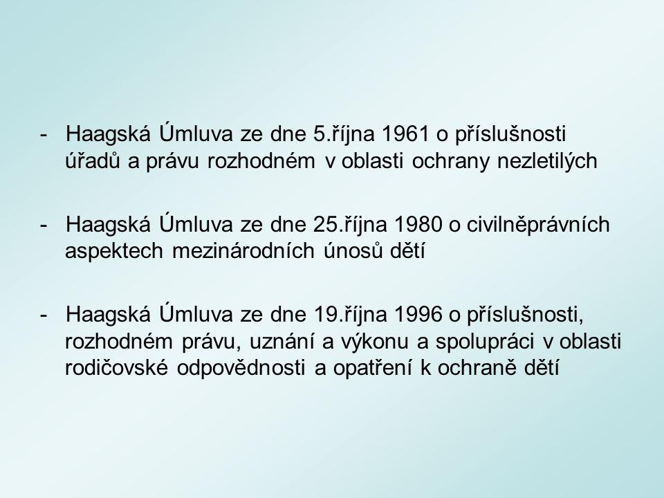 - Haagská Úmluva ze dne 5.října 1961 o příslušnosti úřadů a právu rozhodném v oblasti ochrany nezletilých - Haagská Úmluva ze dne 25.října 1980 o civilněprávních aspektech mezinárodních únosů dětí - Haagská Úmluva ze dne 19.října 1996 o příslušnosti, rozhodném právu, uznání a výkonu a spolupráci v oblasti rodičovské odpovědnosti a opatření k ochraně dětí