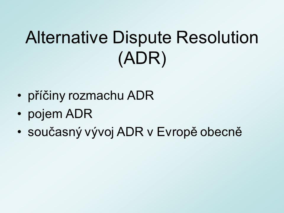 Alternative Dispute Resolution (ADR) příčiny rozmachu ADR pojem ADR současný vývoj ADR v Evropě obecně