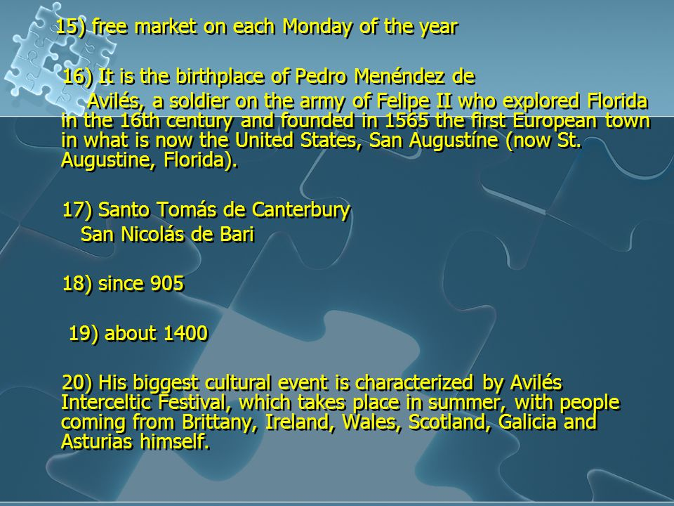 15) free market on each Monday of the year 16) It is the birthplace of Pedro Menéndez de Avilés, a soldier on the army of Felipe II who explored Florida in the 16th century and founded in 1565 the first European town in what is now the United States, San Augustíne (now St.
