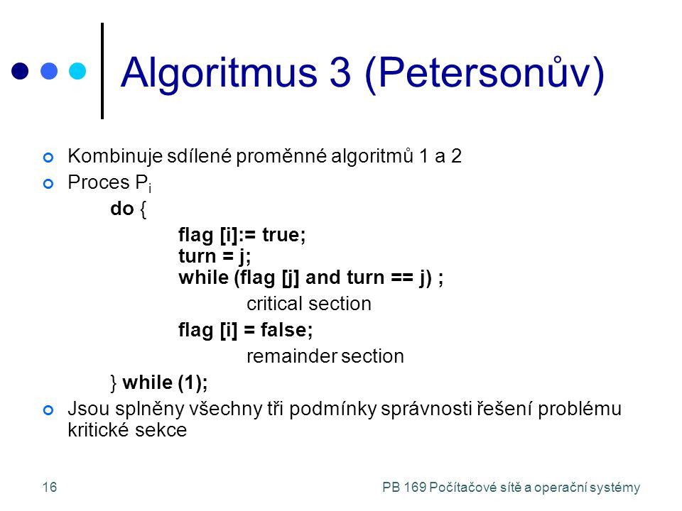 PB 169 Počítačové sítě a operační systémy16 Algoritmus 3 (Petersonův) Kombinuje sdílené proměnné algoritmů 1 a 2 Proces P i do { flag [i]:= true; turn = j; while (flag [j] and turn == j) ; critical section flag [i] = false; remainder section } while (1); Jsou splněny všechny tři podmínky správnosti řešení problému kritické sekce
