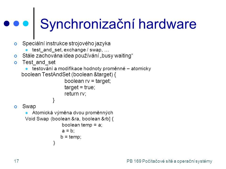"""PB 169 Počítačové sítě a operační systémy17 Synchronizační hardware Speciální instrukce strojového jazyka test_and_set, exchange / swap, … Stále zachována idea používání """"busy waiting Test_and_set testování a modifikace hodnoty proměnné – atomicky boolean TestAndSet (boolean &target) { boolean rv = target; target = true; return rv; } Swap Atomická výměna dvou proměnných Void Swap (boolean &ra, boolean &rb] { boolean temp = a; a = b; b = temp; }"""
