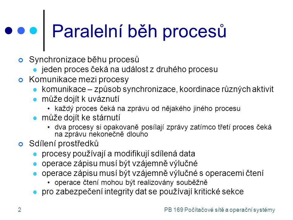 2 Paralelní běh procesů Synchronizace běhu procesů jeden proces čeká na událost z druhého procesu Komunikace mezi procesy komunikace – způsob synchronizace, koordinace různých aktivit může dojít k uváznutí každý proces čeká na zprávu od nějakého jiného procesu může dojít ke stárnutí dva procesy si opakovaně posílají zprávy zatímco třetí proces čeká na zprávu nekonečně dlouho Sdílení prostředků procesy používají a modifikují sdílená data operace zápisu musí být vzájemně výlučné operace zápisu musí být vzájemně výlučné s operacemi čtení operace čtení mohou být realizovány souběžně pro zabezpečení integrity dat se používají kritické sekce