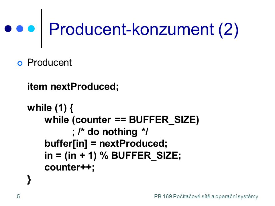 PB 169 Počítačové sítě a operační systémy5 Producent-konzument (2) Producent item nextProduced; while (1) { while (counter == BUFFER_SIZE) ; /* do nothing */ buffer[in] = nextProduced; in = (in + 1) % BUFFER_SIZE; counter++; }