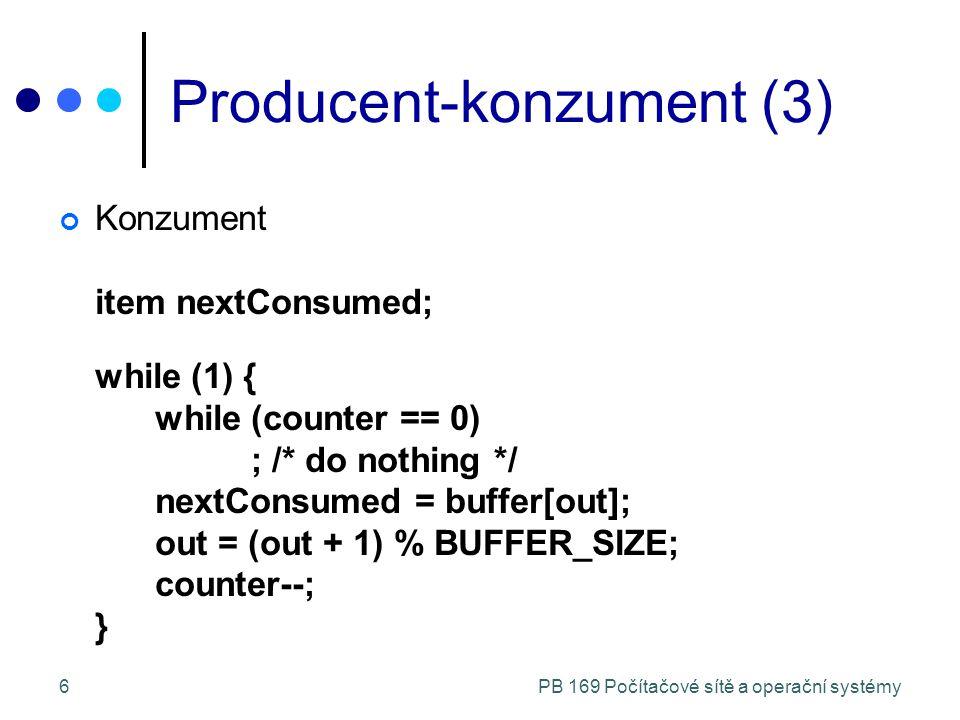 PB 169 Počítačové sítě a operační systémy6 Producent-konzument (3) Konzument item nextConsumed; while (1) { while (counter == 0) ; /* do nothing */ nextConsumed = buffer[out]; out = (out + 1) % BUFFER_SIZE; counter--; }