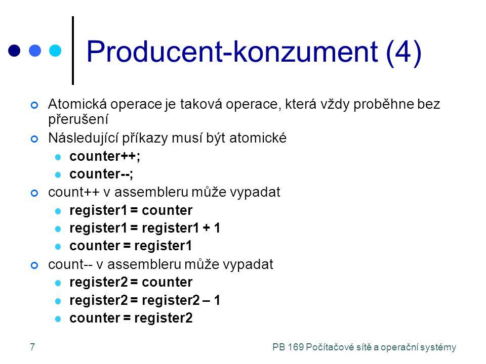 PB 169 Počítačové sítě a operační systémy7 Producent-konzument (4) Atomická operace je taková operace, která vždy proběhne bez přerušení Následující příkazy musí být atomické counter++; counter--; count++ v assembleru může vypadat register1 = counter register1 = register1 + 1 counter = register1 count-- v assembleru může vypadat register2 = counter register2 = register2 – 1 counter = register2