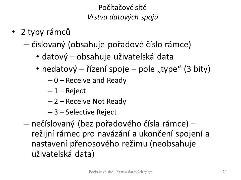 """Počítačové sítě Vrstva datových spojů 2 typy rámců – číslovaný (obsahuje pořadové číslo rámce) datový – obsahuje uživatelská data nedatový – řízení spoje – pole """"type (3 bity) – 0 – Receive and Ready – 1 – Reject – 2 – Receive Not Ready – 3 – Selective Reject – nečíslovaný (bez pořadového čísla rámce) – režijní rámec pro navázání a ukončení spojení a nastavení přenosového režimu (neobsahuje uživatelská data) Počítačové sítě - Vrstva datových spojů 15"""