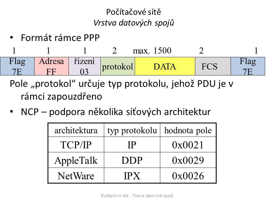 """Počítačové sítě Vrstva datových spojů Formát rámce PPP Pole """"protokol určuje typ protokolu, jehož PDU je v rámci zapouzdřeno NCP – podpora několika síťových architektur Počítačové sítě - Vrstva datových spojů Flag 7E Flag 7E Adresa FF řízení 03 protokol FCS DATA 1 1 1 2 max."""