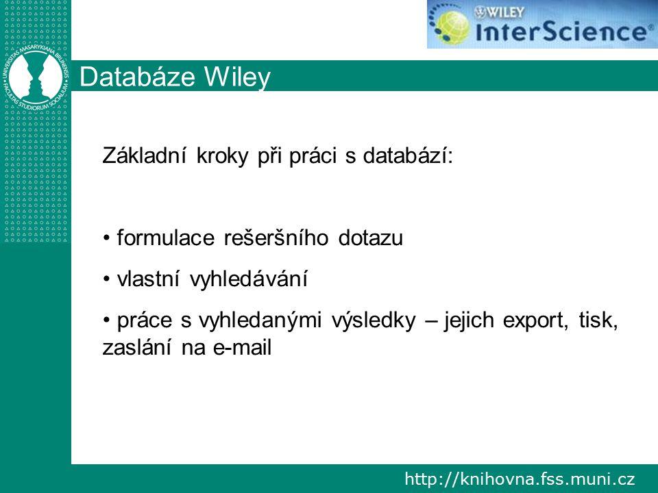 http://knihovna.fss.muni.cz Databáze Wiley Základní kroky při práci s databází: formulace rešeršního dotazu vlastní vyhledávání práce s vyhledanými výsledky – jejich export, tisk, zaslání na e-mail