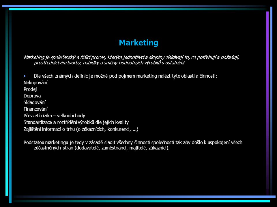 Marketing Marketing je společenský a řídící proces, kterým jednotlivci a skupiny získávají to, co potřebují a požadují, prostřednictvím tvorby, nabídk