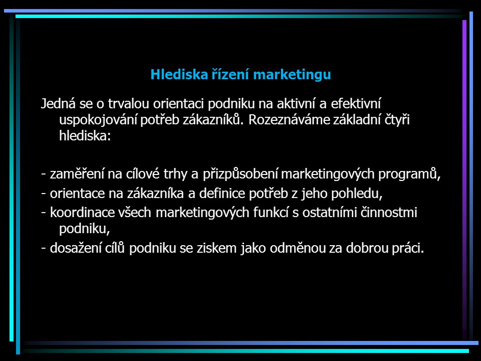 Hlediska řízení marketingu Jedná se o trvalou orientaci podniku na aktivní a efektivní uspokojování potřeb zákazníků. Rozeznáváme základní čtyři hledi