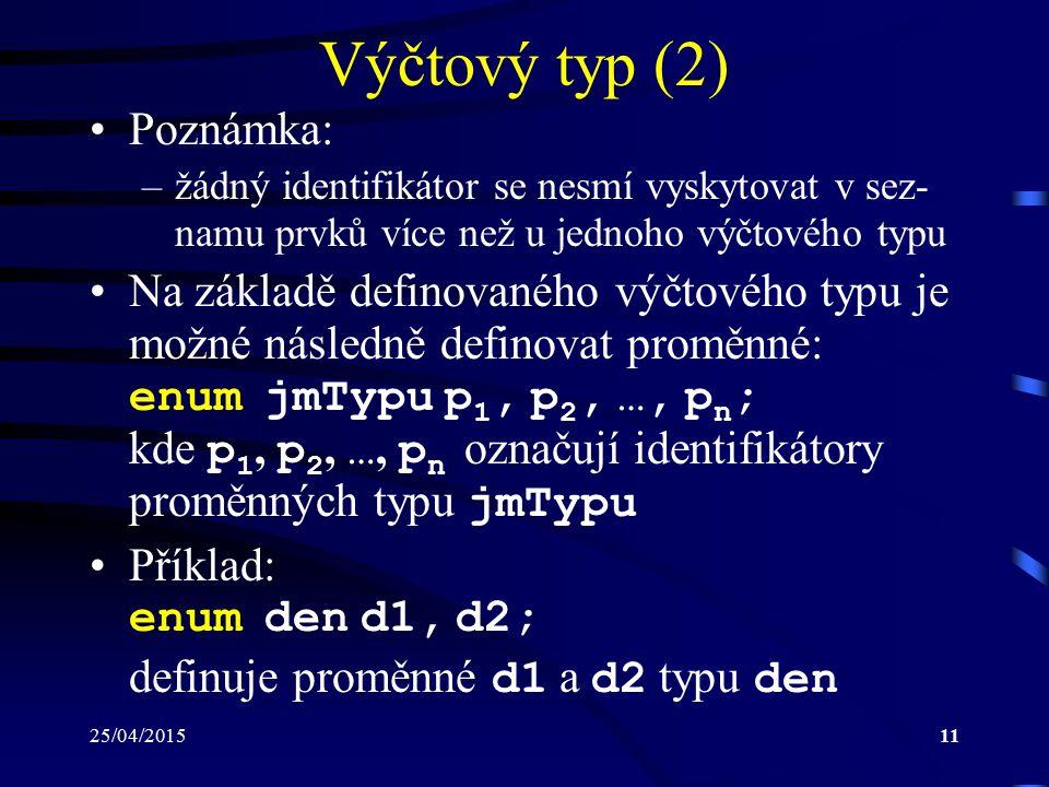 25/04/201511 Výčtový typ (2) Poznámka: –žádný identifikátor se nesmí vyskytovat v sez- namu prvků více než u jednoho výčtového typu Na základě definovaného výčtového typu je možné následně definovat proměnné: enum jmTypu p 1, p 2, …, p n ; kde p 1, p 2, …, p n označují identifikátory proměnných typu jmTypu Příklad: enum den d1, d2; definuje proměnné d1 a d2 typu den