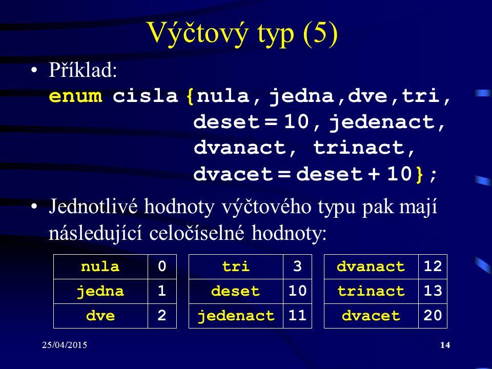 25/04/201514 Výčtový typ (5) Příklad: enum cisla {nula, jedna,dve,tri, deset = 10, jedenact, dvanact, trinact, dvacet = deset + 10}; Jednotlivé hodnoty výčtového typu pak mají následující celočíselné hodnoty: nula jedna dve 0 1 2 tri deset jedenact 3 10 11 dvanact trinact dvacet 12 13 20