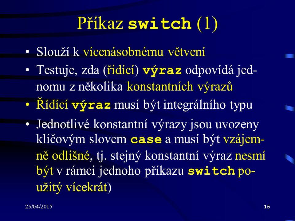 25/04/201515 Příkaz switch (1) Slouží k vícenásobnému větvení Testuje, zda (řídící) výraz odpovídá jed- nomu z několika konstantních výrazů Řídící výraz musí být integrálního typu Jednotlivé konstantní výrazy jsou uvozeny klíčovým slovem case a musí být vzájem- ně odlišné, tj.