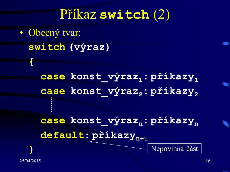 25/04/201516 Příkaz switch (2) Obecný tvar: switch (výraz) { case konst_výraz 1 : příkazy 1 case konst_výraz 2 : příkazy 2 case konst_výraz n : příkazy n default: příkazy n+1 } Nepovinná část