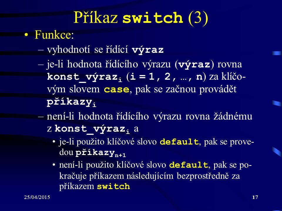 25/04/201517 Příkaz switch (3) Funkce: –vyhodnotí se řídící výraz –je-li hodnota řídícího výrazu ( výraz ) rovna konst_výraz i ( i = 1, 2, …, n ) za klíčo- vým slovem case, pak se začnou provádět příkazy i –není-li hodnota řídícího výrazu rovna žádnému z konst_výraz i a je-li použito klíčové slovo default, pak se prove- dou příkazy n+1 není-li použito klíčové slovo default, pak se po- kračuje příkazem následujícím bezprostředně za příkazem switch