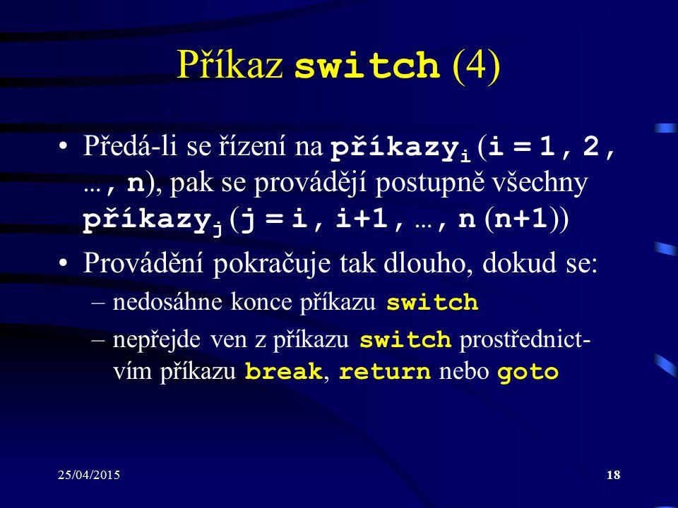 25/04/201518 Příkaz switch (4) Předá-li se řízení na příkazy i ( i = 1, 2, …, n ), pak se provádějí postupně všechny příkazy j ( j = i, i+1, …, n ( n+1 )) Provádění pokračuje tak dlouho, dokud se: –nedosáhne konce příkazu switch –nepřejde ven z příkazu switch prostřednict- vím příkazu break, return nebo goto