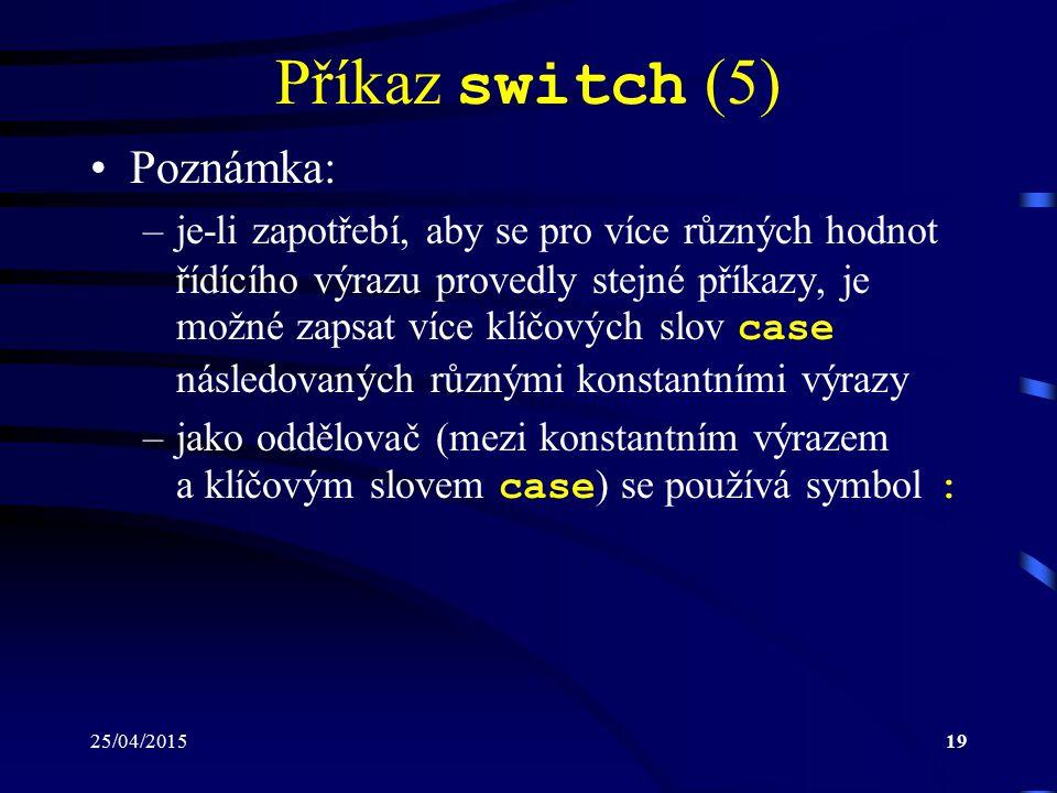 25/04/201519 Příkaz switch (5) Poznámka: –je-li zapotřebí, aby se pro více různých hodnot řídícího výrazu provedly stejné příkazy, je možné zapsat více klíčových slov case následovaných různými konstantními výrazy –jako oddělovač (mezi konstantním výrazem a klíčovým slovem case ) se používá symbol :