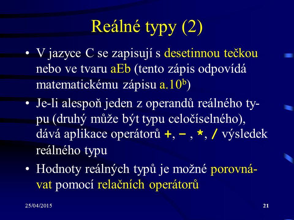 25/04/201521 Reálné typy (2) V jazyce C se zapisují s desetinnou tečkou nebo ve tvaru aEb (tento zápis odpovídá matematickému zápisu a.10 b ) Je-li alespoň jeden z operandů reálného ty- pu (druhý může být typu celočíselného), dává aplikace operátorů +, –, *, / výsledek reálného typu Hodnoty reálných typů je možné porovná- vat pomocí relačních operátorů