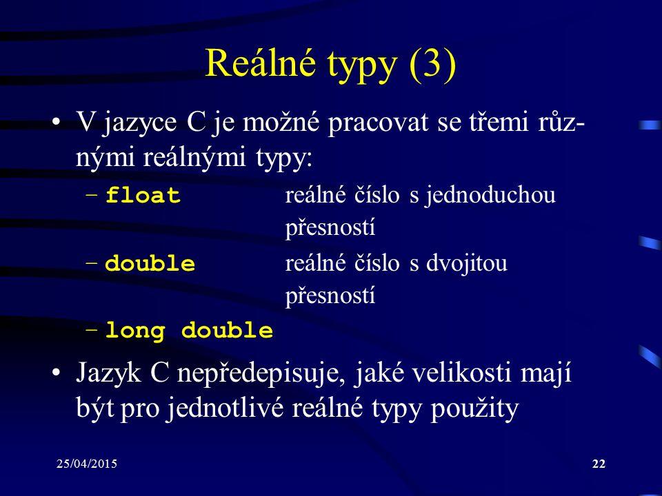 25/04/201522 Reálné typy (3) V jazyce C je možné pracovat se třemi růz- nými reálnými typy: –float reálné číslo s jednoduchou přesností –double reálné číslo s dvojitou přesností –long double Jazyk C nepředepisuje, jaké velikosti mají být pro jednotlivé reálné typy použity