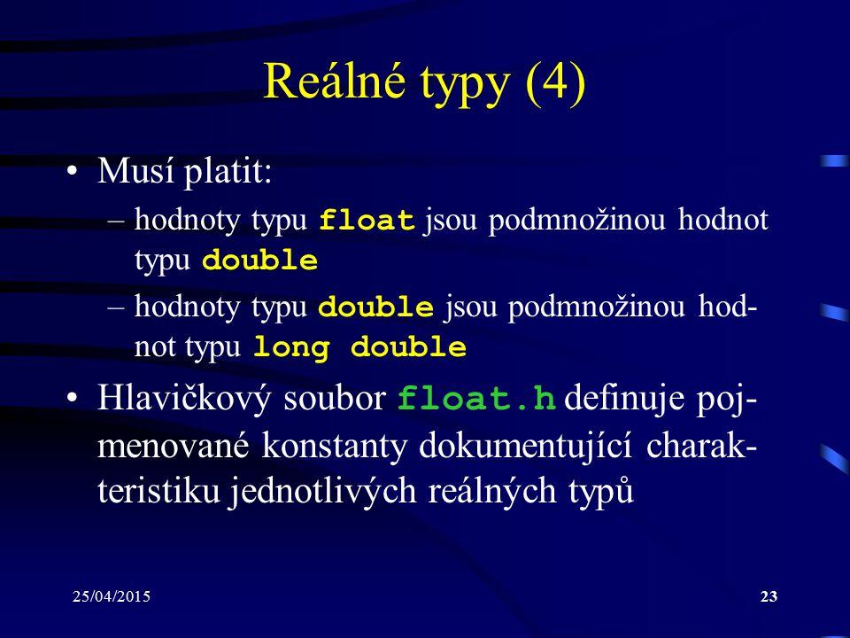 25/04/201523 Reálné typy (4) Musí platit: –hodnoty typu float jsou podmnožinou hodnot typu double –hodnoty typu double jsou podmnožinou hod- not typu long double Hlavičkový soubor float.h definuje poj- menované konstanty dokumentující charak- teristiku jednotlivých reálných typů