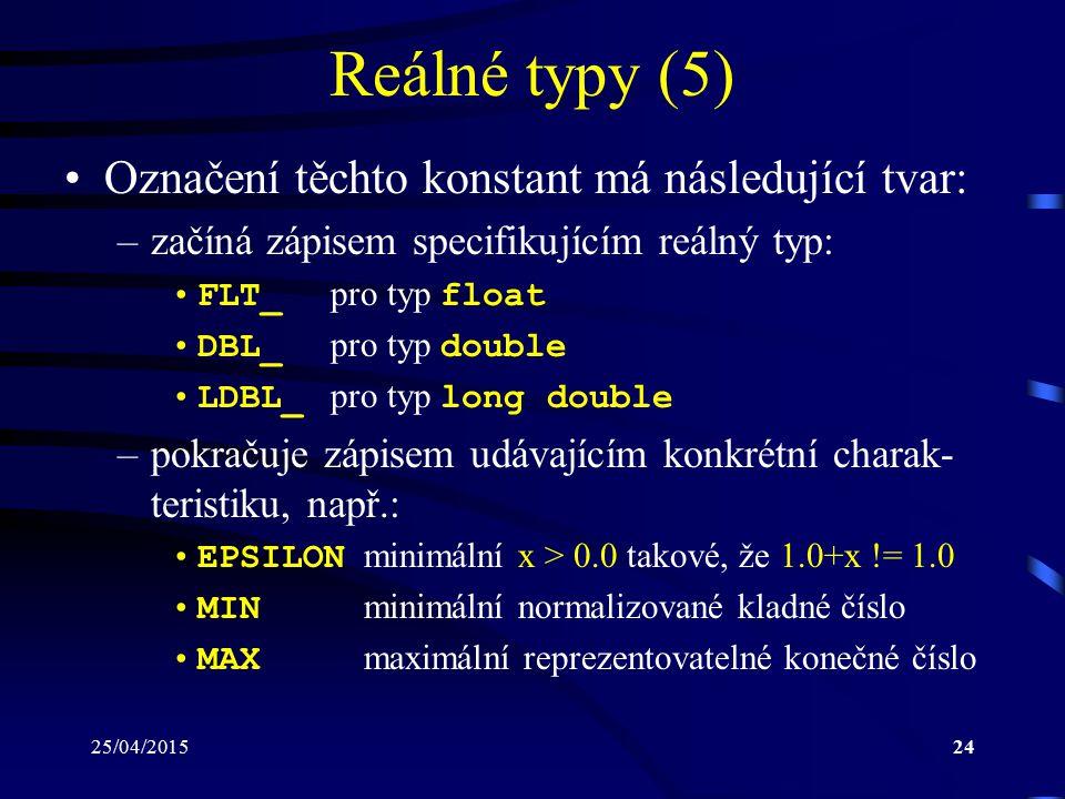 25/04/201524 Reálné typy (5) Označení těchto konstant má následující tvar: –začíná zápisem specifikujícím reálný typ: FLT_ pro typ float DBL_ pro typ double LDBL_ pro typ long double –pokračuje zápisem udávajícím konkrétní charak- teristiku, např.: EPSILON minimální x > 0.0 takové, že 1.0+x != 1.0 MIN minimální normalizované kladné číslo MAX maximální reprezentovatelné konečné číslo