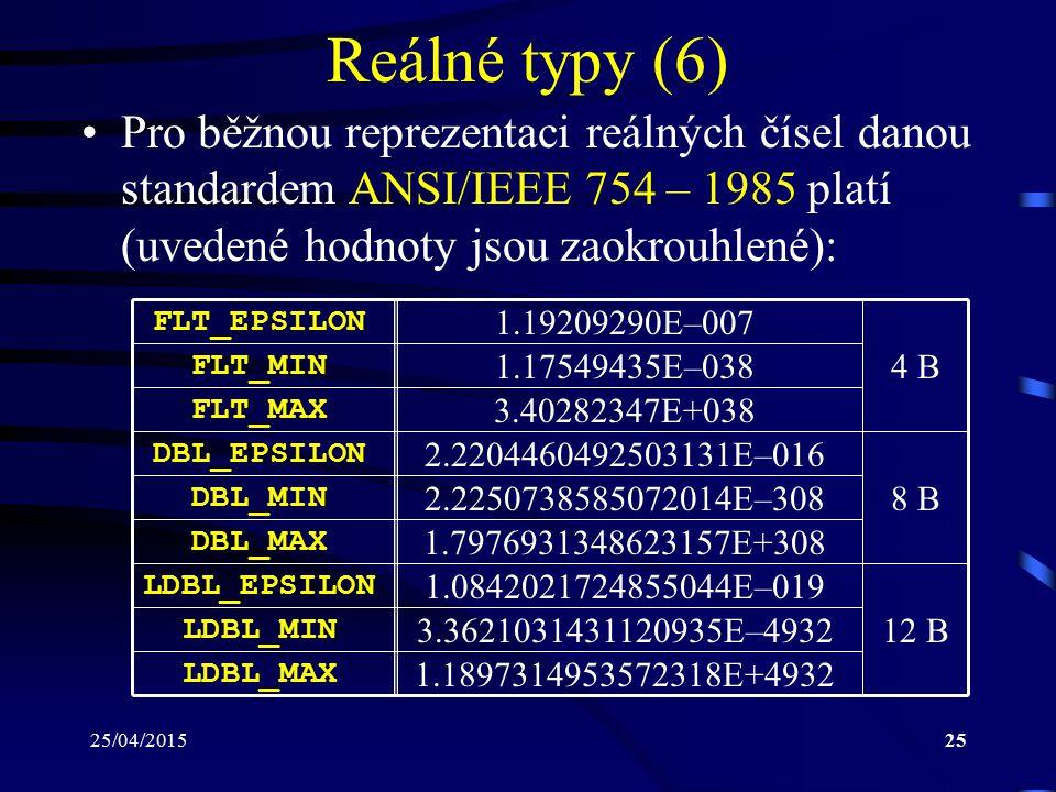 25/04/201525 Reálné typy (6) Pro běžnou reprezentaci reálných čísel danou standardem ANSI/IEEE 754 – 1985 platí (uvedené hodnoty jsou zaokrouhlené): FLT_EPSILON FLT_MIN FLT_MAX DBL_EPSILON DBL_MIN DBL_MAX LDBL_EPSILON LDBL_MIN LDBL_MAX 1.19209290E–007 1.17549435E–038 3.40282347E+038 2.2204460492503131E–016 2.2250738585072014E–308 1.7976931348623157E+308 1.0842021724855044E–019 3.3621031431120935E–4932 1.1897314953572318E+4932 4 B 8 B 12 B