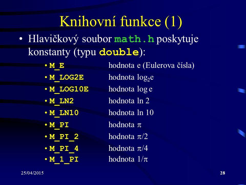 25/04/201528 Knihovní funkce (1) Hlavičkový soubor math.h poskytuje konstanty (typu double ): M_E hodnota e (Eulerova čísla) M_LOG2E hodnota log 2 e M_LOG10E hodnota log e M_LN2 hodnota ln 2 M_LN10 hodnota ln 10 M_PI hodnota  M_PI_2 hodnota  /2 M_PI_4 hodnota  /4 M_1_PI hodnota 1/ 