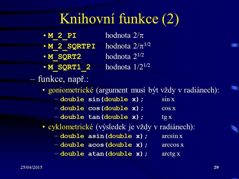 25/04/201529 Knihovní funkce (2) M_2_PI hodnota 2/  M_2_SQRTPI hodnota 2/  1/2 M_SQRT2 hodnota 2 1/2 M_SQRT1_2 hodnota 1/2 1/2 –funkce, např.: goniometrické (argument musí být vždy v radiánech): –double sin(double x); sin x –double cos(double x); cos x –double tan(double x); tg x cyklometrické (výsledek je vždy v radiánech): –double asin(double x); arcsin x –double acos(double x); arccos x –double atan(double x); arctg x