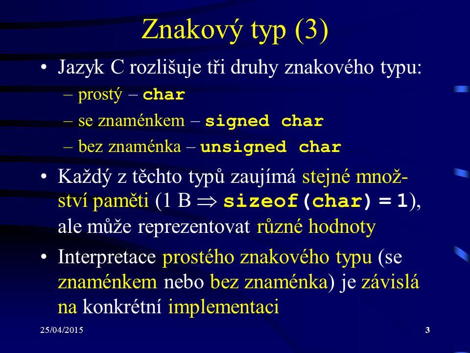 25/04/20153 Znakový typ (3) Jazyk C rozlišuje tři druhy znakového typu: –prostý – char –se znaménkem – signed char –bez znaménka – unsigned char Každý z těchto typů zaujímá stejné množ- ství paměti (1 B  sizeof(char) = 1 ), ale může reprezentovat různé hodnoty Interpretace prostého znakového typu (se znaménkem nebo bez znaménka) je závislá na konkrétní implementaci