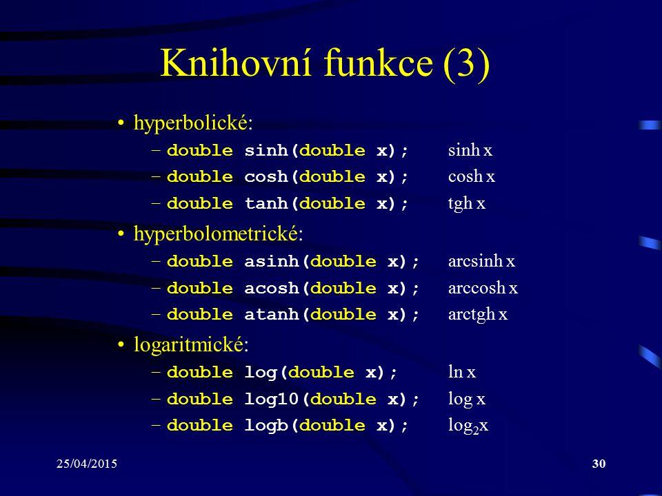 25/04/201530 Knihovní funkce (3) hyperbolické: –double sinh(double x); sinh x –double cosh(double x); cosh x –double tanh(double x); tgh x hyperbolometrické: –double asinh(double x); arcsinh x –double acosh(double x); arccosh x –double atanh(double x); arctgh x logaritmické: –double log(double x); ln x –double log10(double x); log x –double logb(double x); log 2 x
