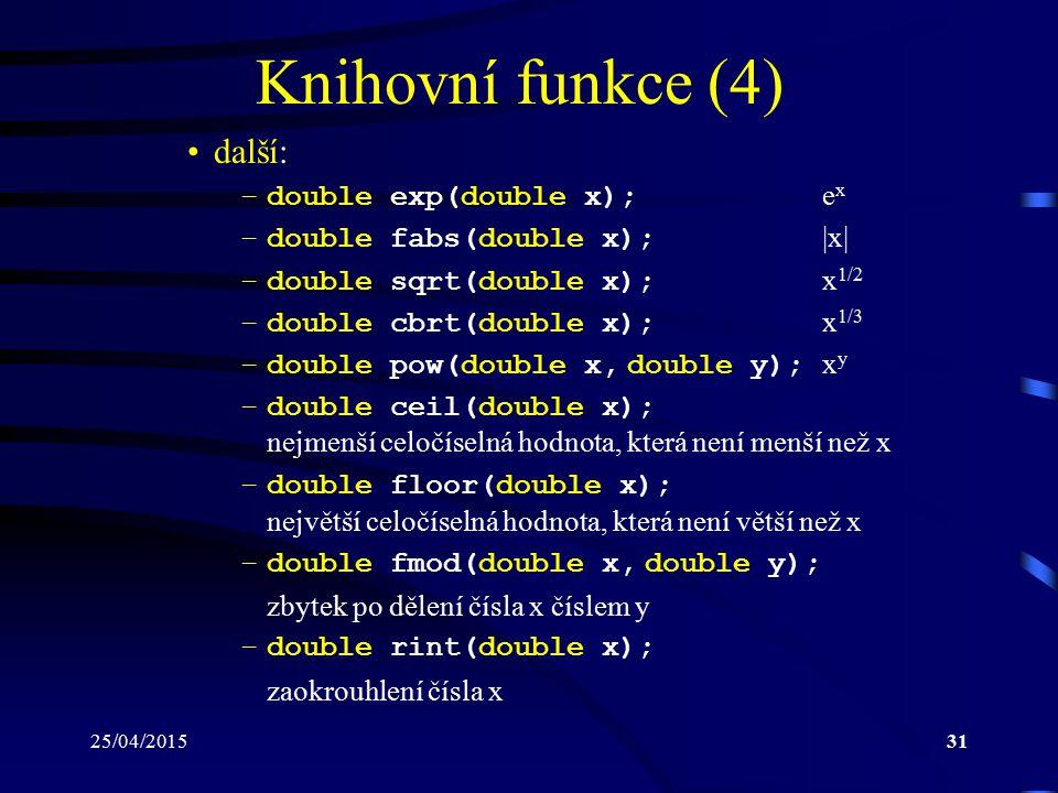 25/04/201531 Knihovní funkce (4) další: –double exp(double x); e x –double fabs(double x); |x| –double sqrt(double x); x 1/2 –double cbrt(double x); x 1/3 –double pow(double x, double y); x y –double ceil(double x); nejmenší celočíselná hodnota, která není menší než x –double floor(double x); největší celočíselná hodnota, která není větší než x –double fmod(double x, double y); zbytek po dělení čísla x číslem y –double rint(double x); zaokrouhlení čísla x