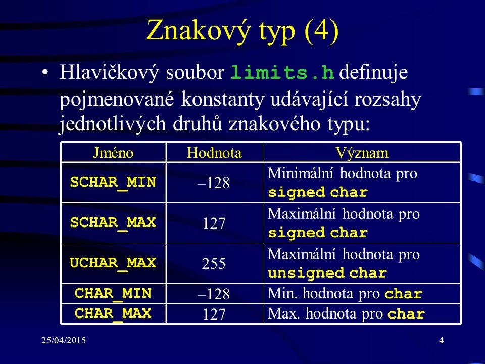 25/04/20154 Znakový typ (4) Hlavičkový soubor limits.h definuje pojmenované konstanty udávající rozsahy jednotlivých druhů znakového typu: JménoHodnotaVýznam SCHAR_MIN –128 Minimální hodnota pro signed char SCHAR_MAX 127 Maximální hodnota pro signed char UCHAR_MAX 255 Maximální hodnota pro unsigned char CHAR_MIN –128 Min.