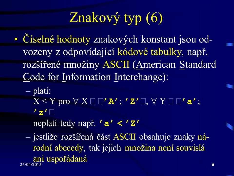 25/04/20156 Znakový typ (6) Číselné hodnoty znakových konstant jsou od- vozeny z odpovídající kódové tabulky, např.