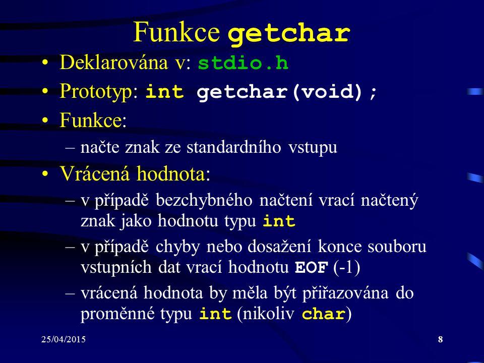 25/04/20158 Funkce getchar Deklarována v: stdio.h Prototyp: int getchar(void); Funkce: –načte znak ze standardního vstupu Vrácená hodnota: –v případě bezchybného načtení vrací načtený znak jako hodnotu typu int –v případě chyby nebo dosažení konce souboru vstupních dat vrací hodnotu EOF (-1) –vrácená hodnota by měla být přiřazována do proměnné typu int (nikoliv char )