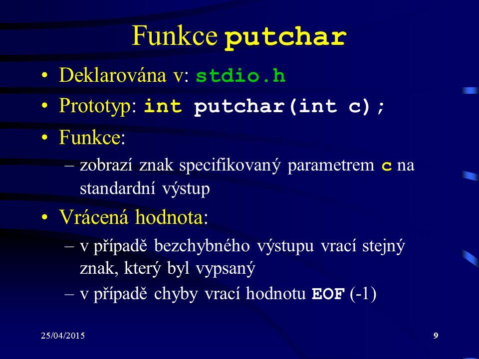 25/04/20159 Funkce putchar Deklarována v: stdio.h Prototyp: int putchar(int c); Funkce: –zobrazí znak specifikovaný parametrem c na standardní výstup Vrácená hodnota: –v případě bezchybného výstupu vrací stejný znak, který byl vypsaný –v případě chyby vrací hodnotu EOF (-1)