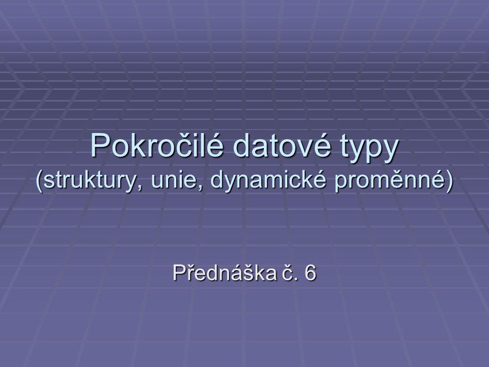 Pokročilé datové typy (struktury, unie, dynamické proměnné) Přednáška č. 6