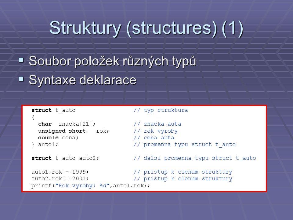 Struktury (structures) (1)  Soubor položek různých typů  Syntaxe deklarace struct t_auto // typ struktura { char znacka[21]; // znacka auta unsigned
