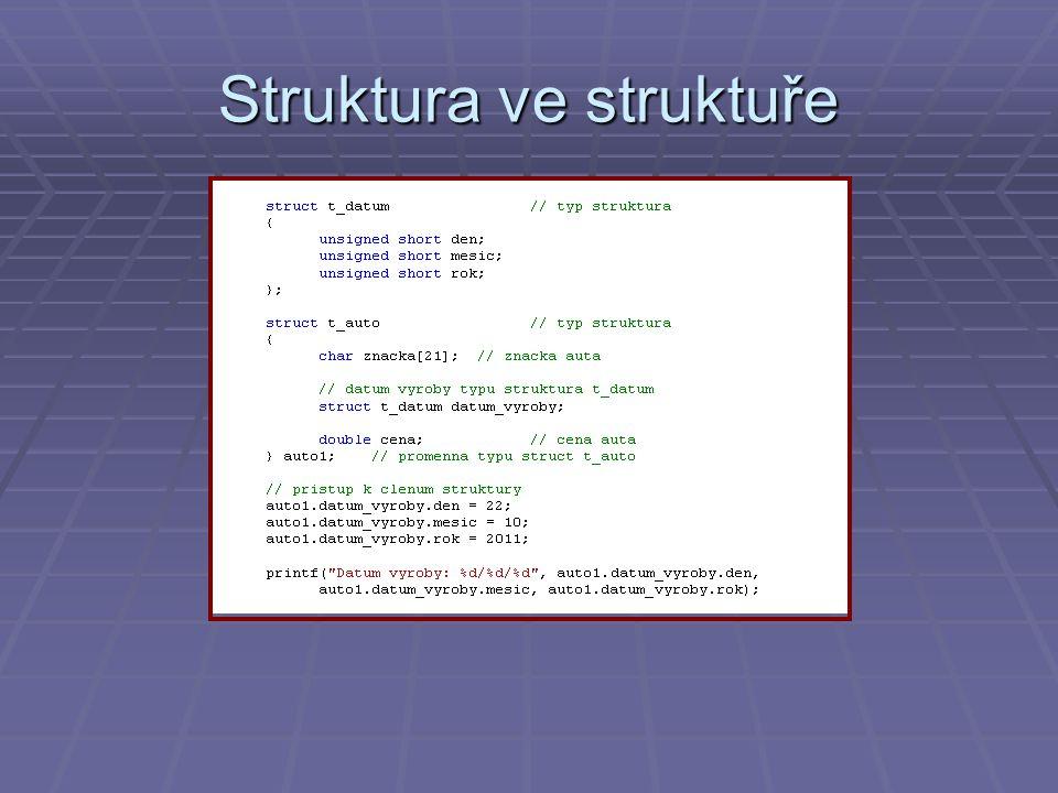 Unie  Možnost jak do jedné proměnné ukládat více typů  V paměti alokuje tolik místa kolik je zapotřebí pro největší použitý typ  Má význam, potřebujeme-li šetřit místem – bylo aktuální dříve, dnes jen u jednočipových mikropočítačů  Syntaxe deklarace: union t_unie // typ unie { int i; // clen pro pristup k typu int double d; // clen pro pristup k typu double (nejvetsi typ - 8 byte) char c; // clen pro pristup k typu char } U = { u }; // promenna typu t_unie a jeji inicializace printf( Char: %c\r\n ,U); U.d = 1.5; // pristup k clenum unie, pozor timto se prepise U.c !!.