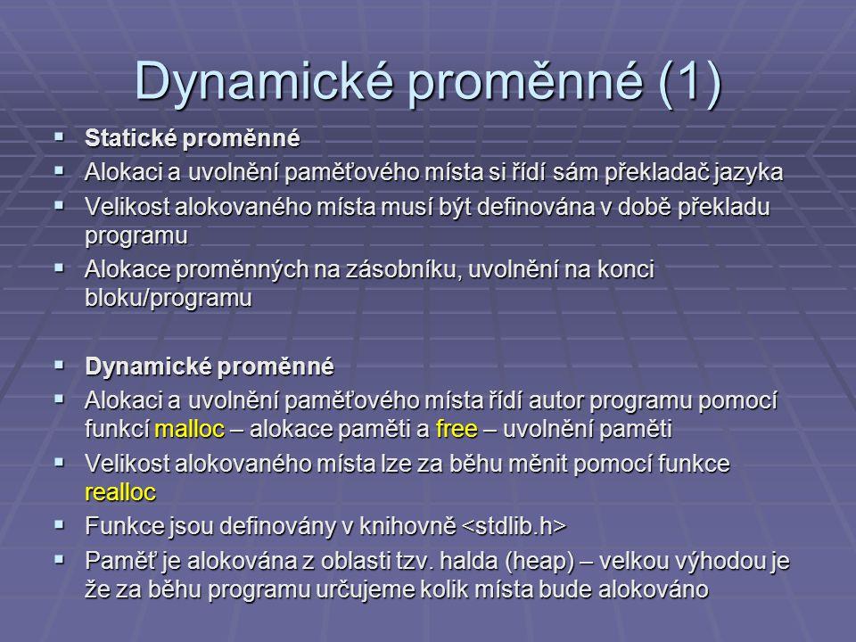 Dynamické proměnné (2)  Příklad #include int main(int argc, char* argv[]) { double *x, y; x = (double*) malloc( sizeof( double)); // alokace mista v pameti pro // promennou typu double *x = 3.14; // zapis do dynamicke promenne (pres ukazatel) y = *x; // cteni z dynamicke promenne (pres ukazatel) free( x); // uvolneni pameti (parametrem musi byt ukazatel // ktery vratila funkce malloc) printf( Cislo PI: %f , y); getchar(); return 0; }