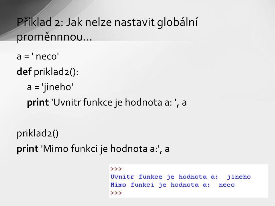 Příklad 2: Jak nelze nastavit globální proměnnnou… a = neco def priklad2(): a = jineho print Uvnitr funkce je hodnota a: , a priklad2() print Mimo funkci je hodnota a: , a