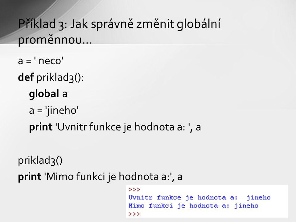 Příklad 3: Jak správně změnit globální proměnnou… a = neco def priklad3(): global a a = jineho print Uvnitr funkce je hodnota a: , a priklad3() print Mimo funkci je hodnota a: , a