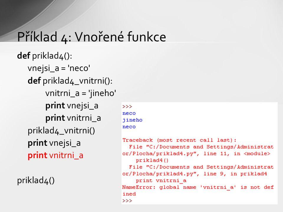 Příklad 4: Vnořené funkce def priklad4(): vnejsi_a = neco def priklad4_vnitrni(): vnitrni_a = jineho print vnejsi_a print vnitrni_a priklad4_vnitrni() print vnejsi_a print vnitrni_a priklad4()