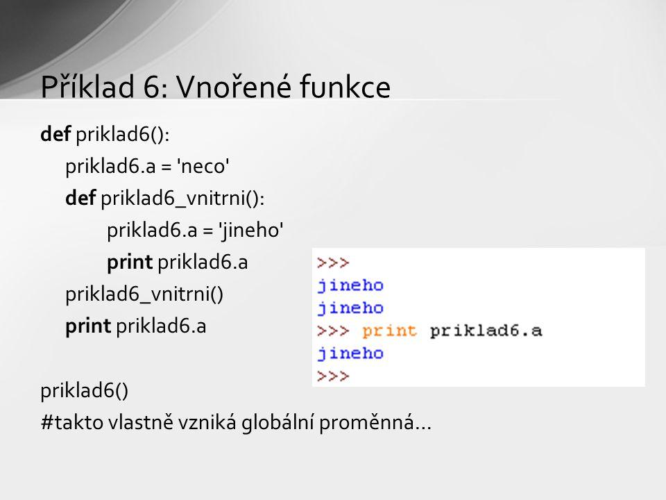 Příklad 6: Vnořené funkce def priklad6(): priklad6.a = neco def priklad6_vnitrni(): priklad6.a = jineho print priklad6.a priklad6_vnitrni() print priklad6.a priklad6() #takto vlastně vzniká globální proměnná…