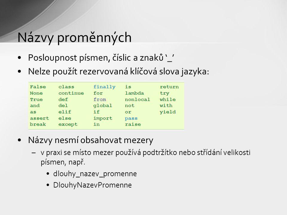 Názvy proměnných Posloupnost písmen, číslic a znaků '_' Nelze použít rezervovaná klíčová slova jazyka: Názvy nesmí obsahovat mezery –v praxi se místo mezer používá podtržítko nebo střídání velikosti písmen, např.