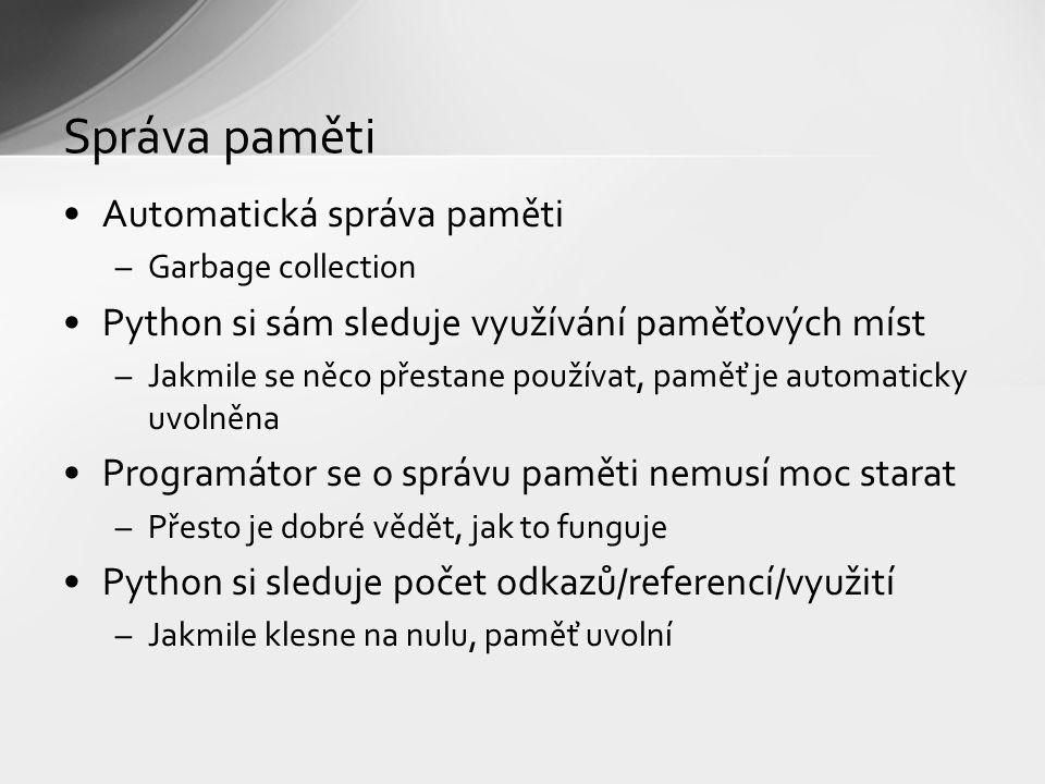 Správa paměti Automatická správa paměti –Garbage collection Python si sám sleduje využívání paměťových míst –Jakmile se něco přestane používat, paměť je automaticky uvolněna Programátor se o správu paměti nemusí moc starat –Přesto je dobré vědět, jak to funguje Python si sleduje počet odkazů/referencí/využití –Jakmile klesne na nulu, paměť uvolní