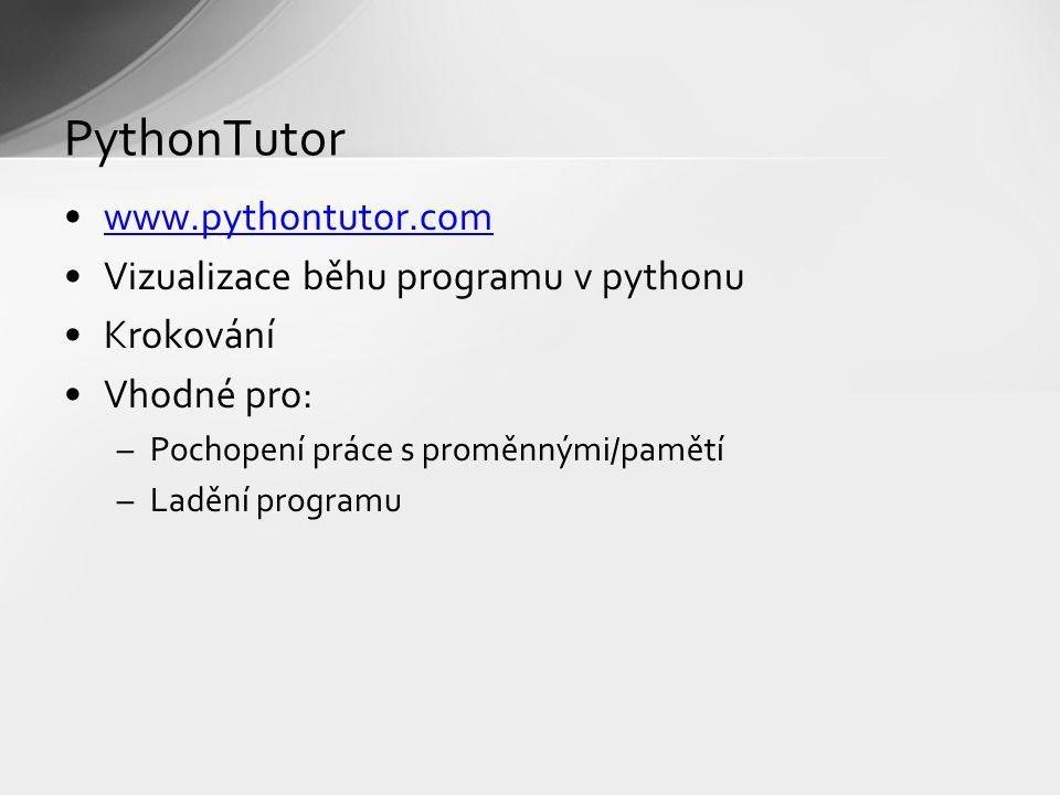 www.pythontutor.com Vizualizace běhu programu v pythonu Krokování Vhodné pro: –Pochopení práce s proměnnými/pamětí –Ladění programu